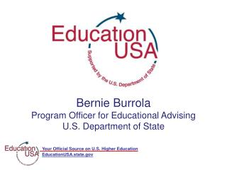 Bernie Burrola Program Officer for Educational Advising  U.S. Department of State