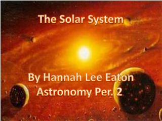 The Solar System By Hannah Lee Eaton Astronomy Per. 2