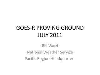 GOES-R PROVING GROUND  JULY 2011