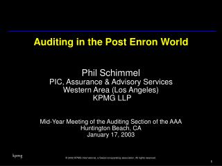 Auditing in the Post Enron World   Phil Schimmel PIC, Assurance  Advisory Services Western Area Los Angeles  KPMG LLP