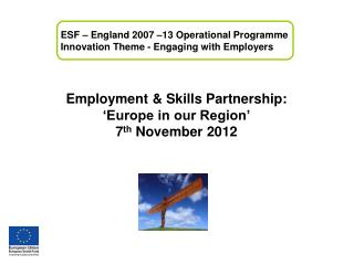 Employment & Skills Partnership: 'Europe in our Region' 7 th  November 2012