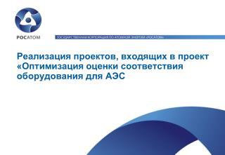 Реализация проектов, входящих в проект  «Оптимизация оценки соответствия оборудования для АЭС