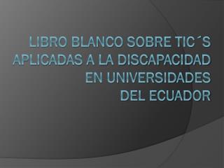 LIBRO BLANCO SOBRE TIC´S APLICADAS A LA DISCAPACIDAD EN UNIVERSIDADES             DEL ECUADOR