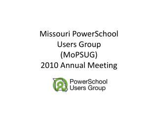 Missouri  PowerSchool Users Group ( MoPSUG ) 2010 Annual Meeting