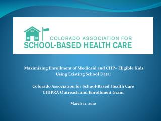 Maximizing Enrollment of Medicaid and CHP+ Eligible Kids  Using Existing School  Data:
