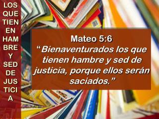 Mateo 5:6  Bienaventurados los que tienen hambre y sed de justicia, porque ellos ser n saciados.