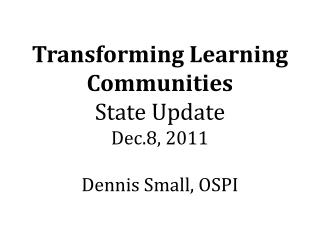 Transforming Learning Communities  State Update Dec.8, 2011 Dennis Small, OSPI