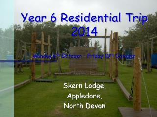 Year 6 Residential Trip  2014 Monday 6 th  October � Friday 10 th  October