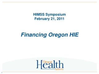 HIMSS Symposium February 21, 2011 Financing Oregon HIE