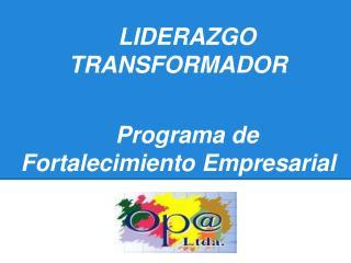 LIDERAZGO TRANSFORMADOR Programa de Fortalecimiento Empresarial