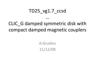 TD25_vg1.7_ccsd … CLIC_G damped symmetric disk with compact damped magnetic couplers