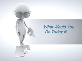 What Would You Do Today If  . . .