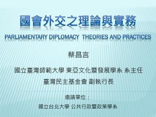 國會外交之理論與實務 P arliamentary  D iplomacy  Theories and Practices