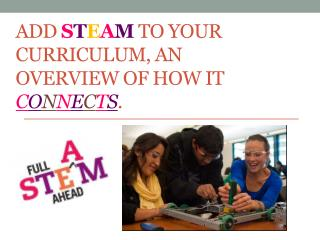 Add  S T E a M to your Curriculum, An Overview of How it  C o n n e c t s .