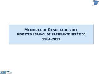 M EMORIA  DE  R ESULTADOS DEL R EGISTRO  E SPAÑOL DE  T RASPLANTE  H EPÁTICO 1984-2011