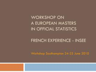WORKSHOP on  a  European  masters  in  official  statistics French  experience  - INSEE