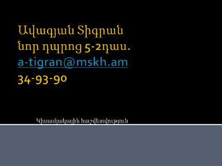 Ավագյան Տիգրան նոր դպրոց 5-2դաս. a-tigran@mskh.am 34-93-90