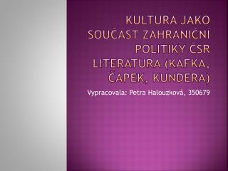 Kultura jako součást zahraniční politiky ČSR Literatura (Kafka, Čapek, Kundera)