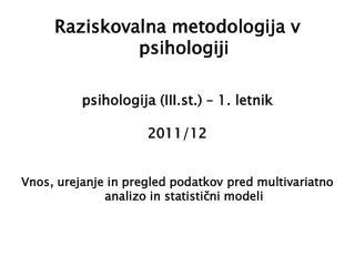 Raziskovalna metodologija v psihologiji psihologija  (III.st .) –  1.  letnik 2011/12