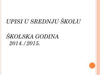 UPISI U SREDNJU  ŠKOLU  ŠKOLSKA GODINA 2014./2015.