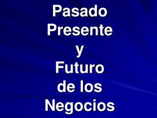Pasado Presente y Futuro de los Negocios
