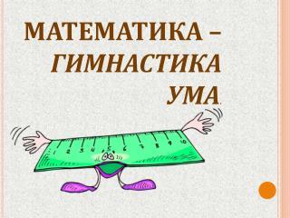МАТЕМАТИКА –  ГИМНАСТИКА УМА .