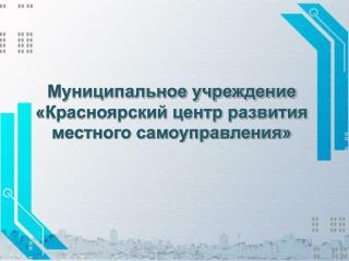 Муниципальное учреждение  «Красноярский центр развития  местного самоуправления»