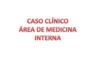 CASO CLÍNICO  ÁREA DE MEDICINA INTERNA