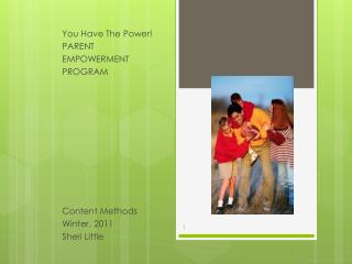 You Have The Power! PARENT  EMPOWERMENT PROGRAM Content Methods Winter, 2011 Sheri Little