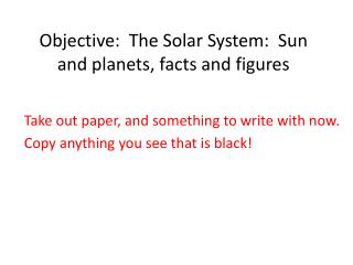 Objective:  The Solar System:  Sun and planets, facts and figures