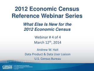 2012 Economic  Census  Reference Webinar Series What Else Is  New for the  2012  Economic  Census