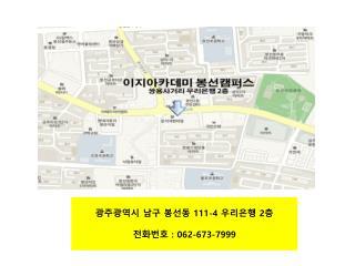 광주광역시 남구  봉선동 111-4  우리은행  2 층 전화번호  : 062-673-7999
