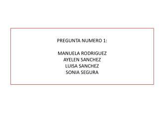 PREGUNTA NUMERO 1: MANUELA RODRIGUEZ AYELEN SANCHEZ LUISA SANCHEZ SONIA SEGURA