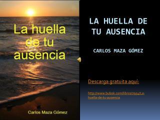 La huella de tu ausencia Carlos Maza Gómez