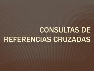 CONSULTAS DE REFERENCIAS CRUZADAS