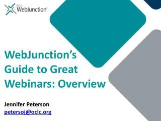 WebJunction�s Guide to Great Webinars: Overview Jennifer Peterson petersoj@oclc