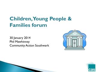 Children, Young People & Families forum 3 0 January 2014 Phil Mawhinney Community Action Southwark