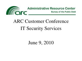 ARC Customer Conference IT Security Services June 9, 2010