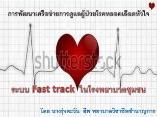 การ พัฒนา เครือข่ายการ ดูแล ผู้ป่วยโรค หลอดเลือด หัวใจ ระบบ  Fast  track   ใน โรงพยาบาลชุมชน