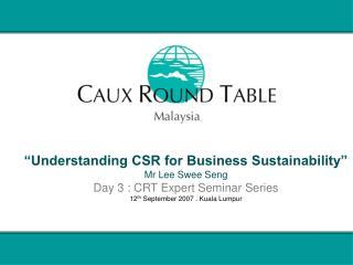Understanding CSR for Business Sustainability  Mr Lee Swee Seng Day 3 : CRT Expert Seminar Series 12th September 2007 .