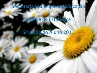 Secretaria Municipal de Educação Equipe de Estatística Situação do Aluno 2011