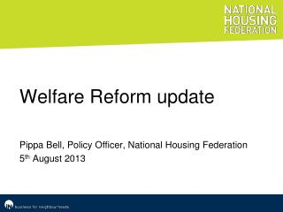 Welfare Reform update Pippa Bell, Policy Officer, National Housing Federation 5 th  August  2013