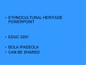 ETHNOCULTURAL HERITAGE POWERPOINT   EDUC 2201  BOLA IPADEOLA CAN BE SHARED