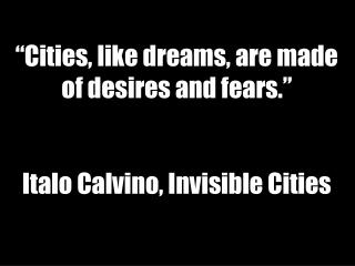 """Cities, like dreams, are made of desires and fears."" Italo  Calvino, Invisible Cities"