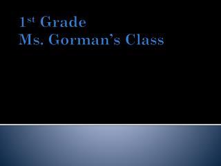 1 st  Grade Ms.  Gorman 's  Class