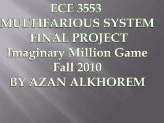 ECE 3553  MULTIFARIOUS SYSTEM  FINAL PROJECT Imaginary Million Game Fall 2010 BY AZAN ALKHOREM