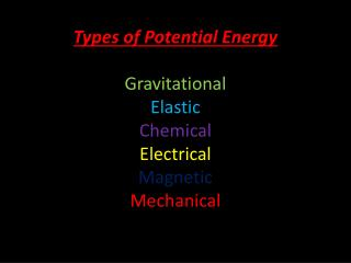 Types of Potential Energy Gravitational Elastic Chemical Electrical Magnetic  Mechanical