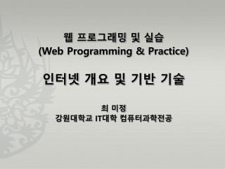 웹 프로그래밍 및 실습 (Web Programming & Practice) 인터넷 개요 및 기반 기술 최 미정 강원대학교  IT 대학 컴퓨터과학전공