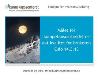 Målet for kompetansearbeidet er økt kvalitet for brukeren  Oslo 14.3.13