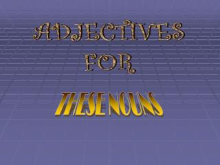 Adjectives for these nouns